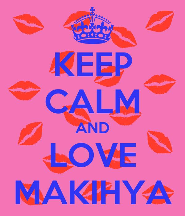 KEEP CALM AND LOVE MAKIHYA