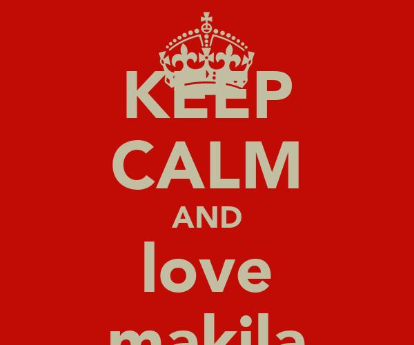 KEEP CALM AND love makila
