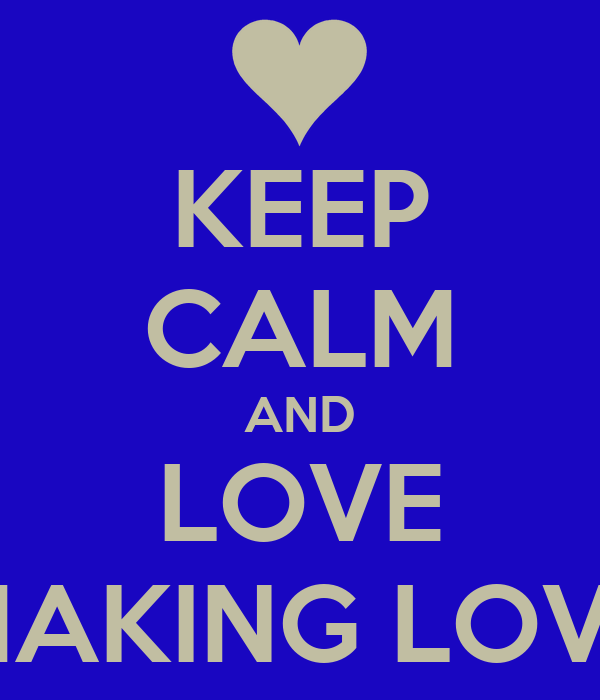 KEEP CALM AND LOVE MAKING LOVE