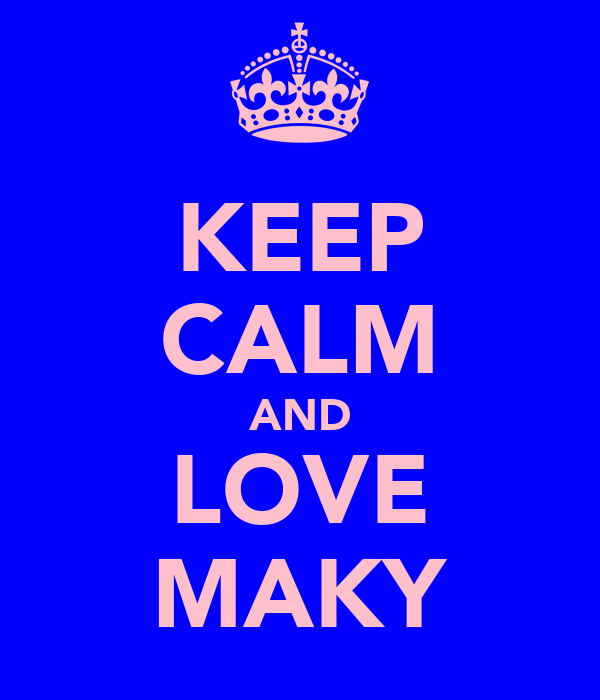 KEEP CALM AND LOVE MAKY