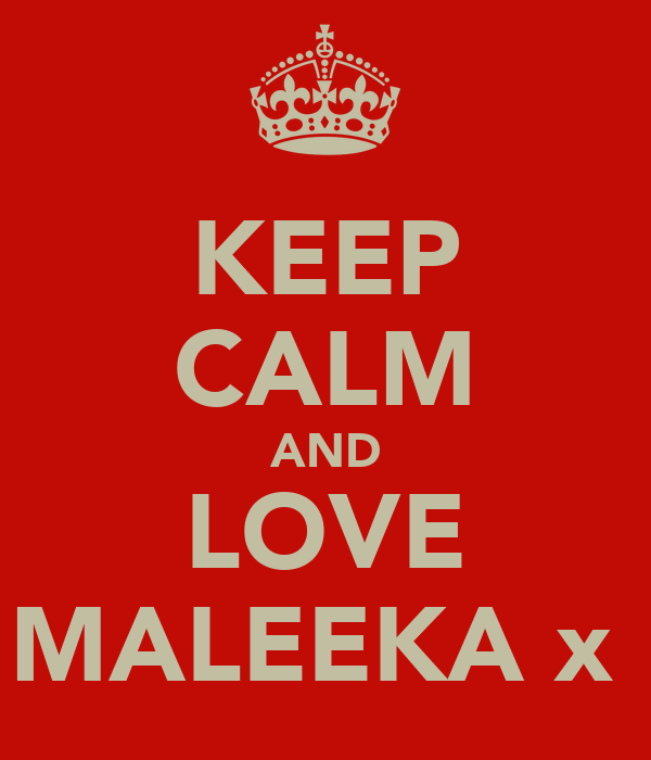 KEEP CALM AND LOVE MALEEKA x