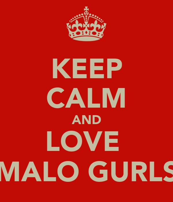 KEEP CALM AND LOVE  MALO GURLS