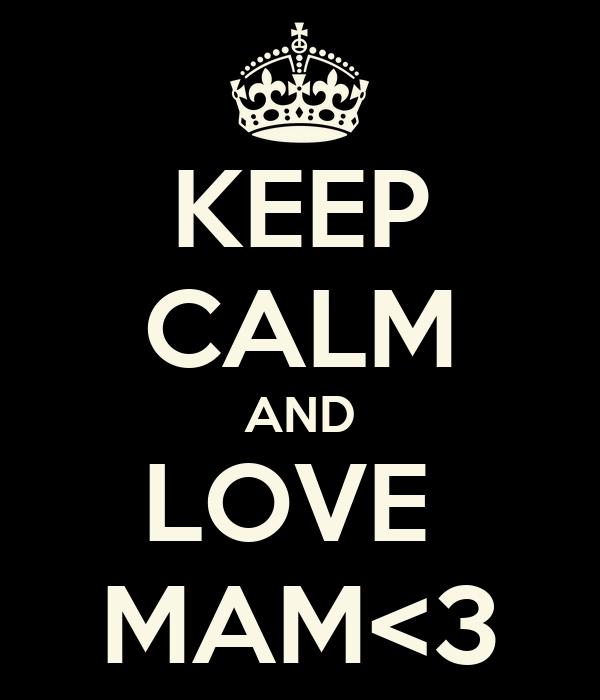KEEP CALM AND LOVE  MAM<3