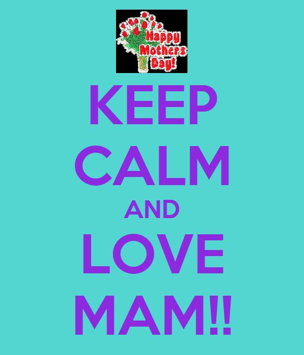 KEEP CALM AND LOVE MAM!!