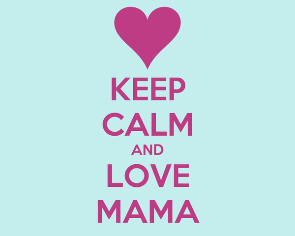 KEEP CALM AND LOVE MAMA