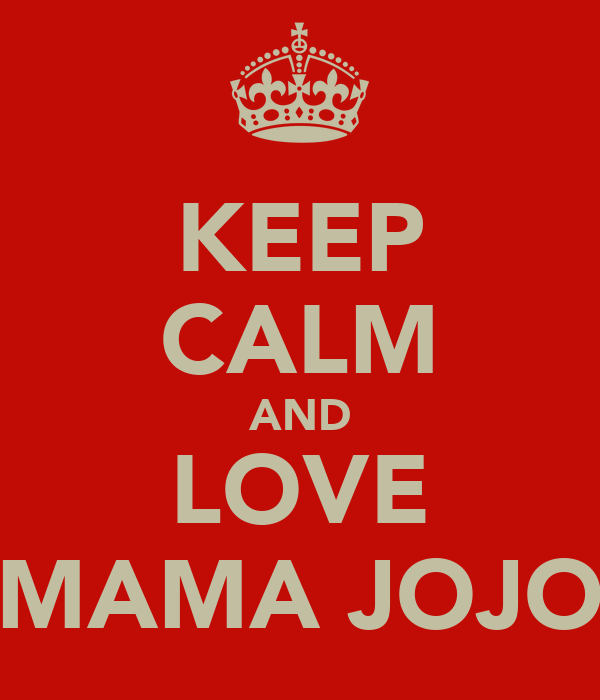 KEEP CALM AND LOVE MAMA JOJO