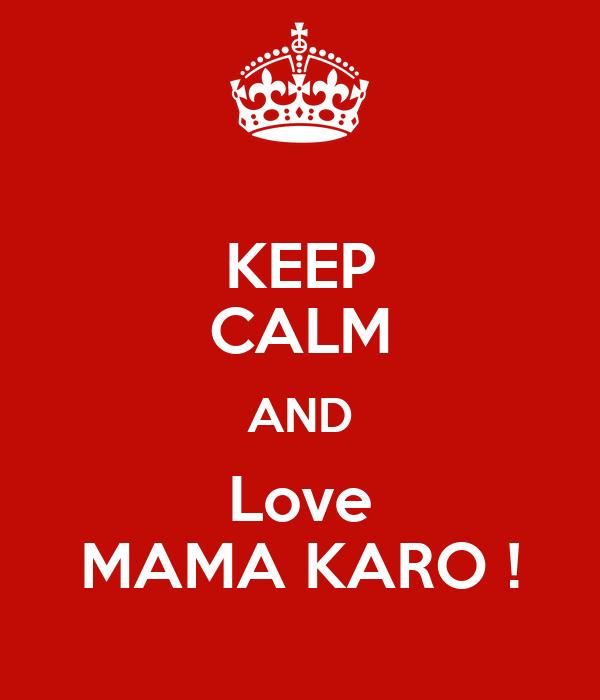 KEEP CALM AND Love MAMA KARO !