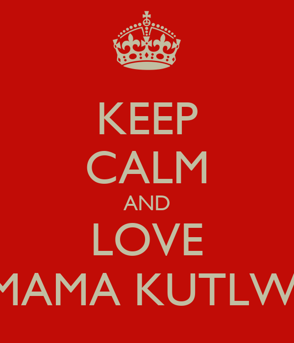 KEEP CALM AND LOVE MAMA KUTLWI