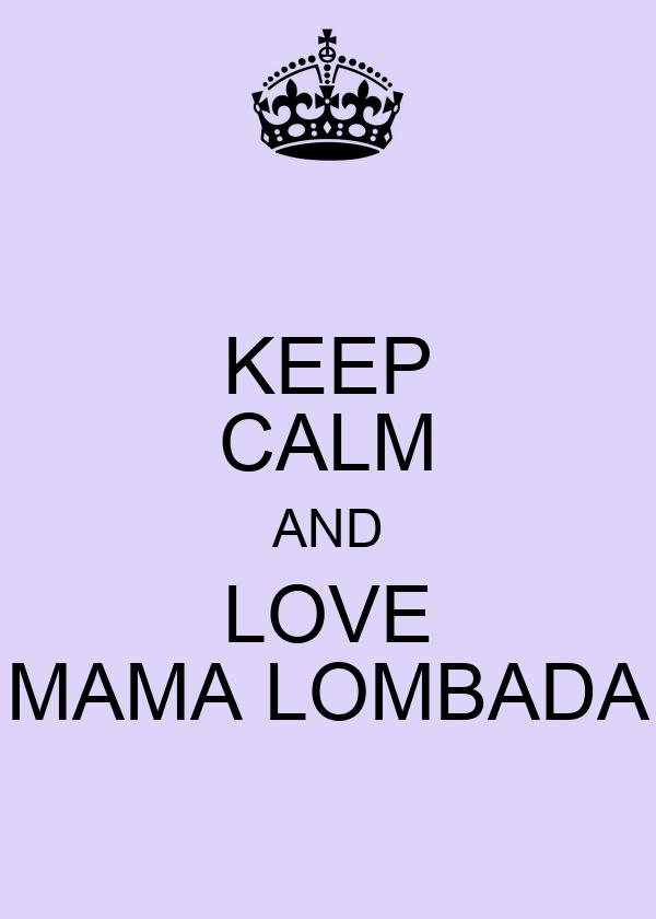 KEEP CALM AND LOVE MAMA LOMBADA