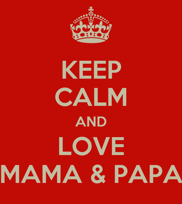 KEEP CALM AND LOVE MAMA & PAPA