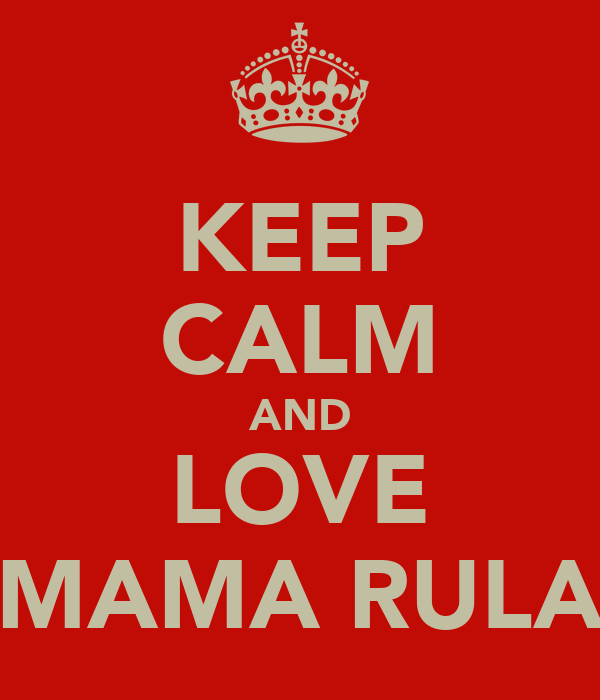 KEEP CALM AND LOVE MAMA RULA