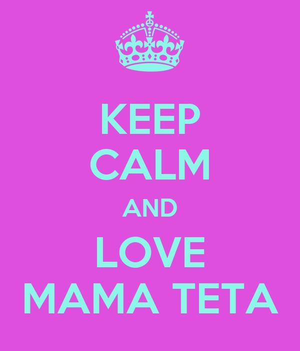 KEEP CALM AND LOVE MAMA TETA