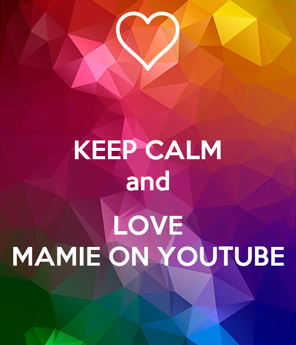 KEEP CALM and  LOVE MAMIE ON YOUTUBE