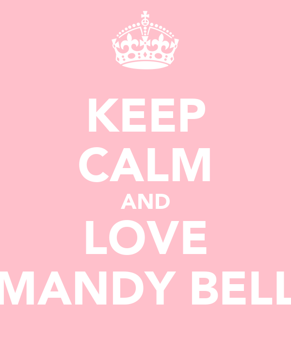 KEEP CALM AND LOVE MANDY BELL