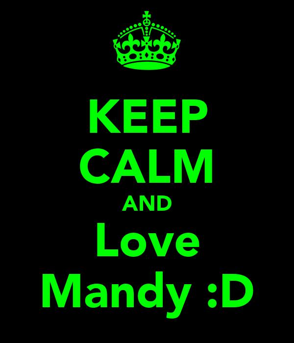 KEEP CALM AND Love Mandy :D