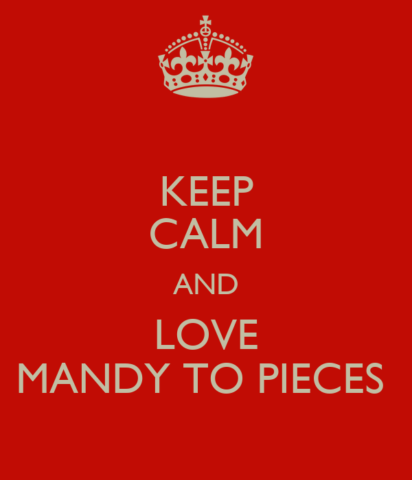 KEEP CALM AND LOVE MANDY TO PIECES