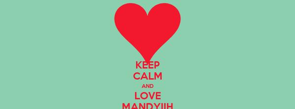 KEEP CALM AND LOVE MANDYIIH