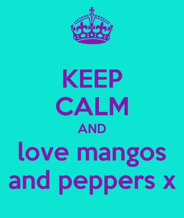 KEEP CALM AND love mangos and peppers x