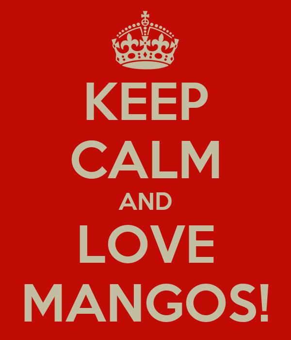 KEEP CALM AND LOVE MANGOS!