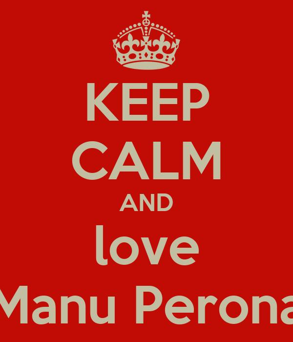 KEEP CALM AND love Manu Perona