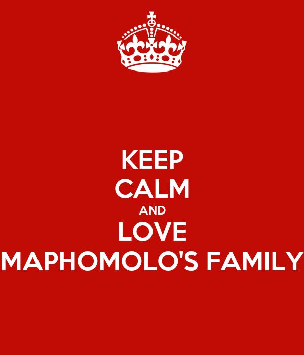 KEEP CALM AND LOVE MAPHOMOLO'S FAMILY