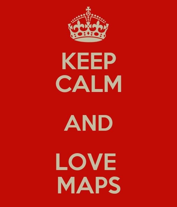KEEP CALM AND LOVE  MAPS