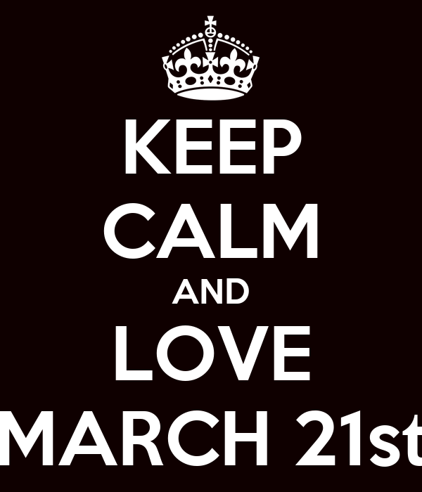 KEEP CALM AND LOVE MARCH 21st