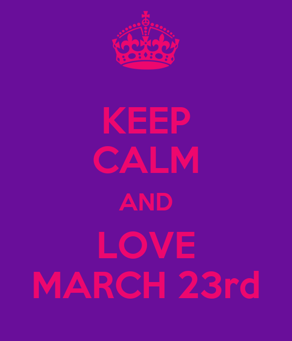 KEEP CALM AND LOVE MARCH 23rd