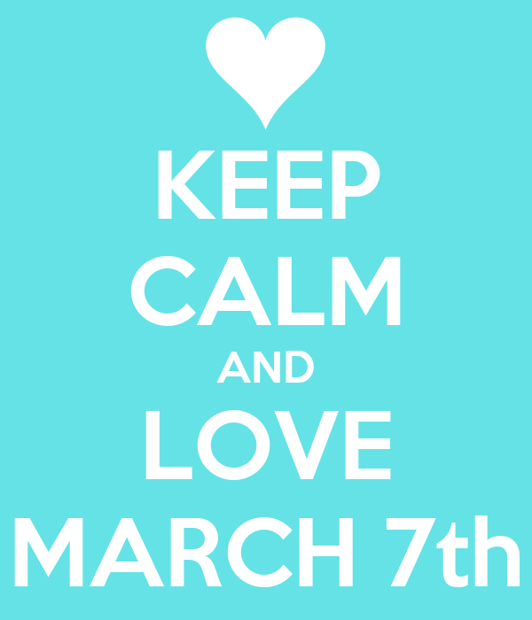 KEEP CALM AND LOVE MARCH 7th