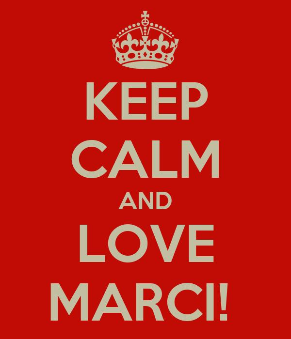 KEEP CALM AND LOVE MARCI!