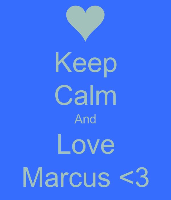 Keep Calm And Love Marcus <3