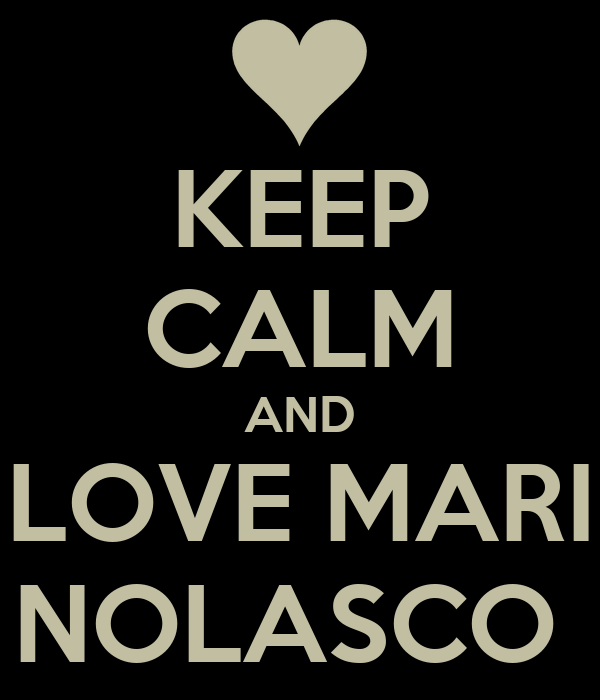 KEEP CALM AND LOVE MARI NOLASCO