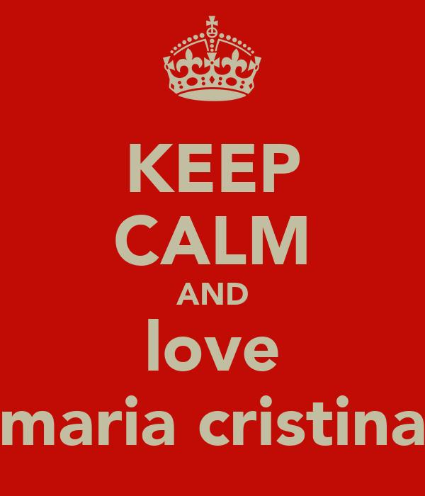 KEEP CALM AND love maria cristina