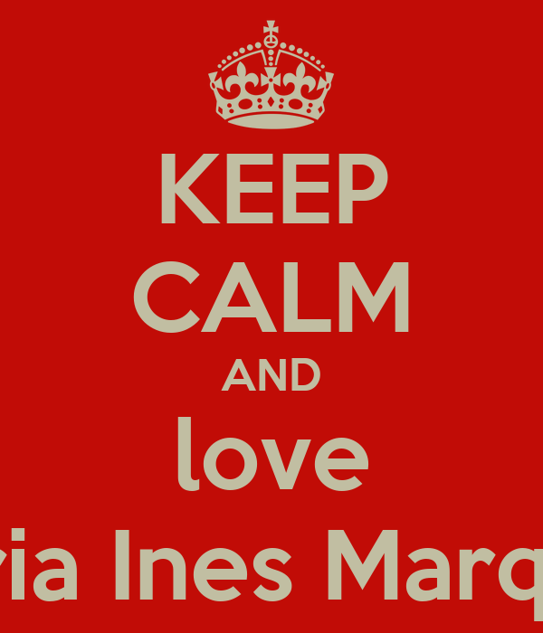 KEEP CALM AND love Maria Ines Marques