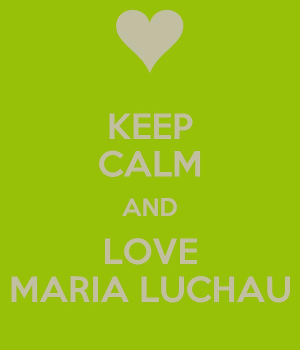KEEP CALM AND LOVE MARIA LUCHAU