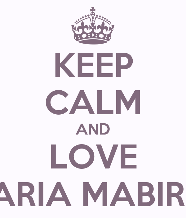 KEEP CALM AND LOVE MARIA MABIRIZI
