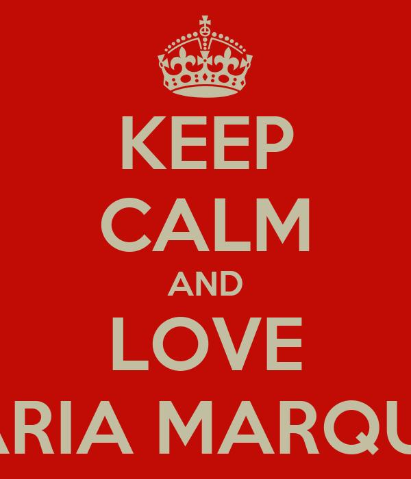 KEEP CALM AND LOVE MARIA MARQUES