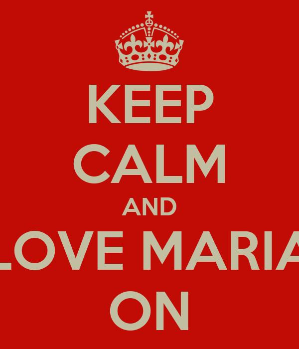 KEEP CALM AND LOVE MARIA ON