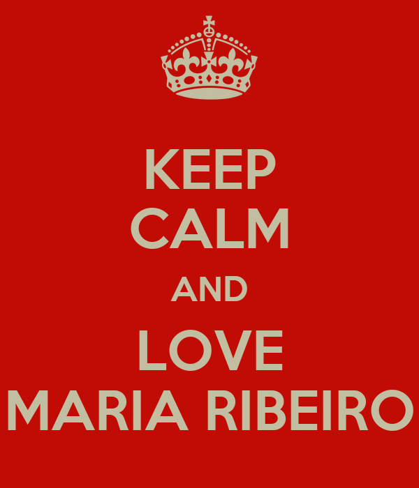KEEP CALM AND LOVE MARIA RIBEIRO