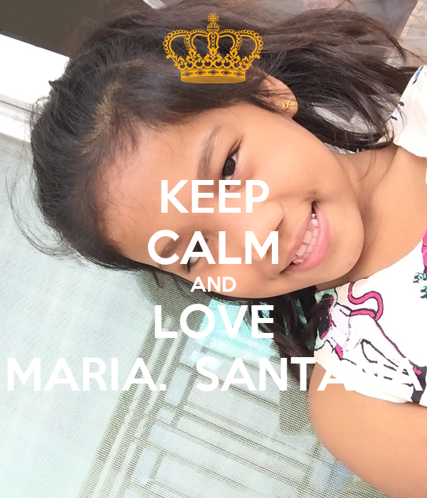 KEEP CALM AND LOVE MARIA.  SANTANA