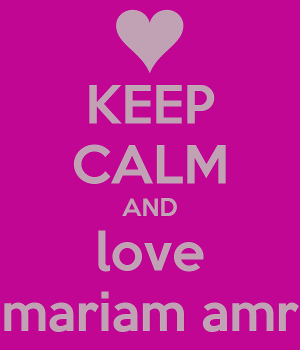 KEEP CALM AND love mariam amr