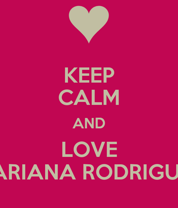 KEEP CALM AND LOVE MARIANA RODRIGUEZ