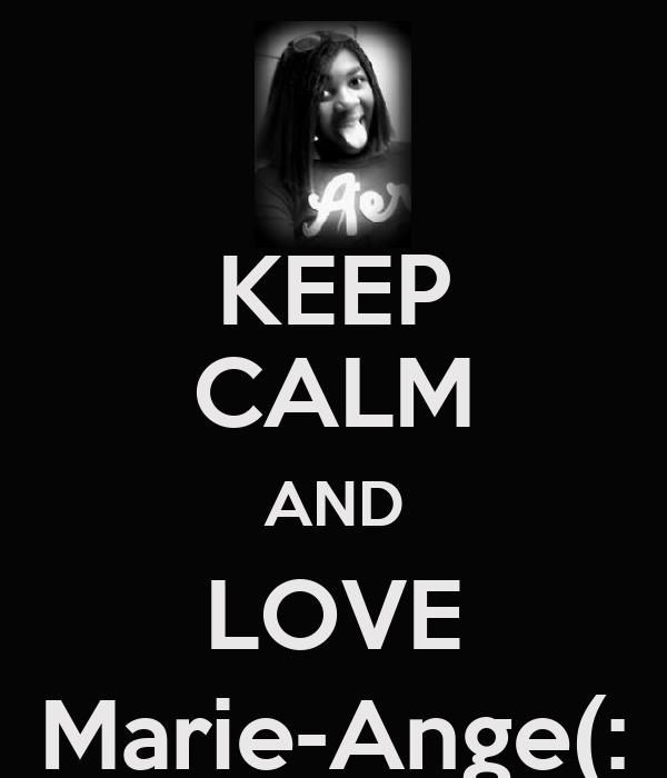KEEP CALM AND LOVE Marie-Ange(: