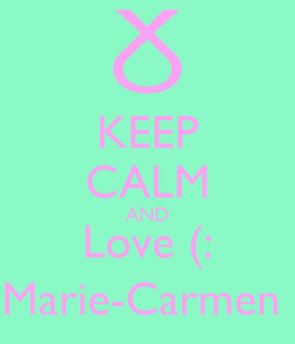 KEEP CALM AND Love (: Marie-Carmen