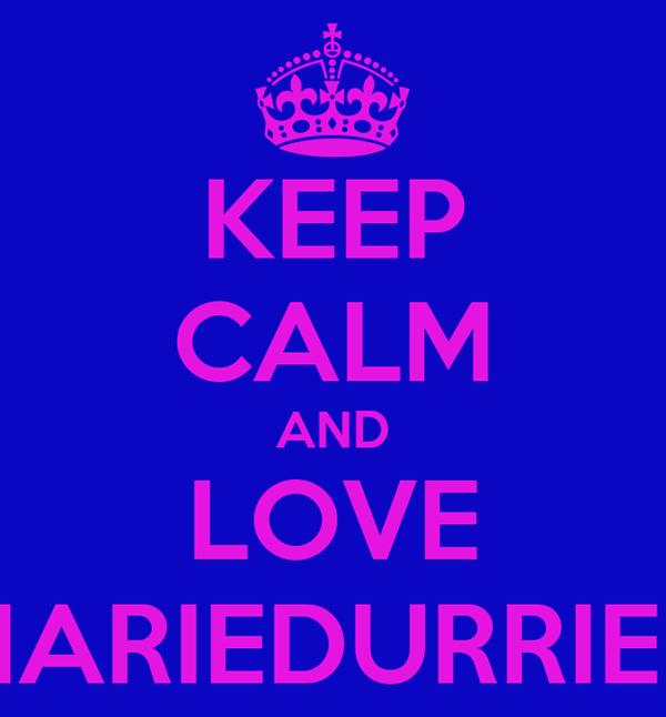 KEEP CALM AND LOVE MARIEDURRIEU