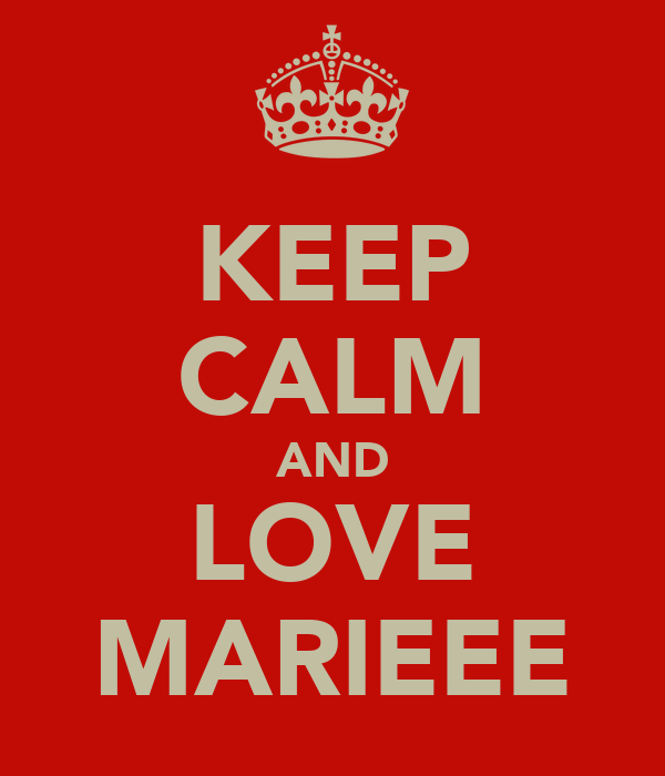 KEEP CALM AND LOVE MARIEEE