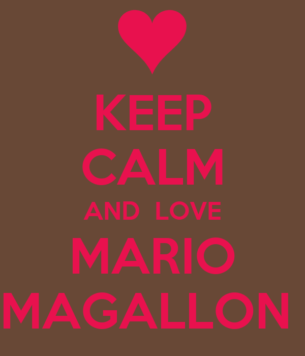 KEEP CALM AND  LOVE MARIO MAGALLON