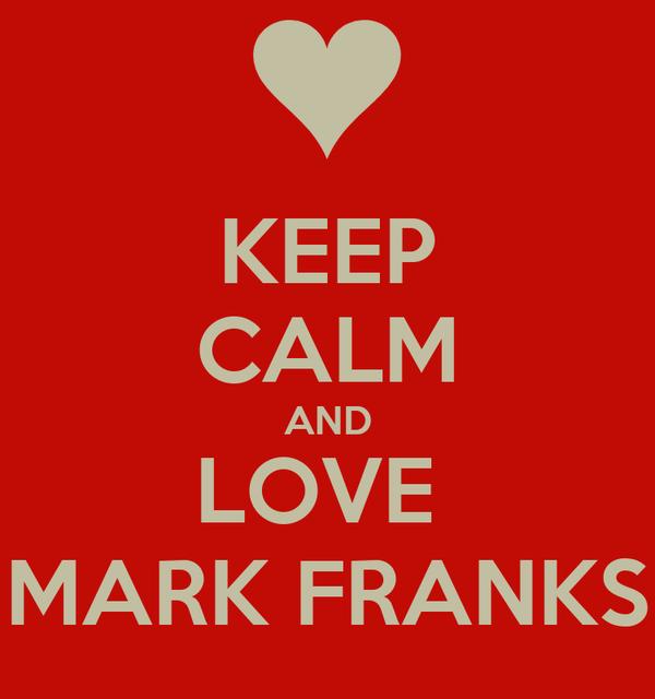 KEEP CALM AND LOVE  MARK FRANKS
