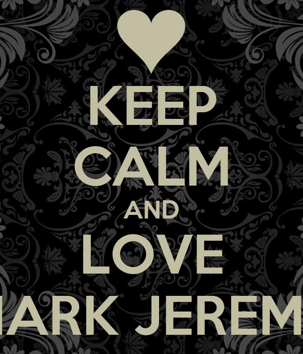 KEEP CALM AND LOVE MARK JEREMY