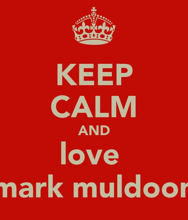 KEEP CALM AND love  mark muldoon